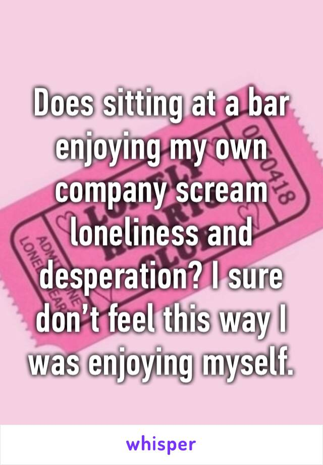 Does sitting at a bar enjoying my own company scream loneliness and desperation? I sure don't feel this way I was enjoying myself.