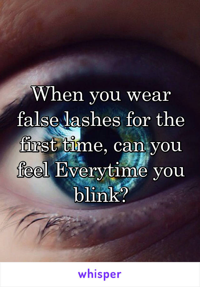 When you wear false lashes for the first time, can you feel Everytime you blink?