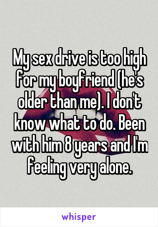 My sex drive is too high for my boyfriend (he's older than me). I don't know what to do. Been with him 8 years and I'm feeling very alone.