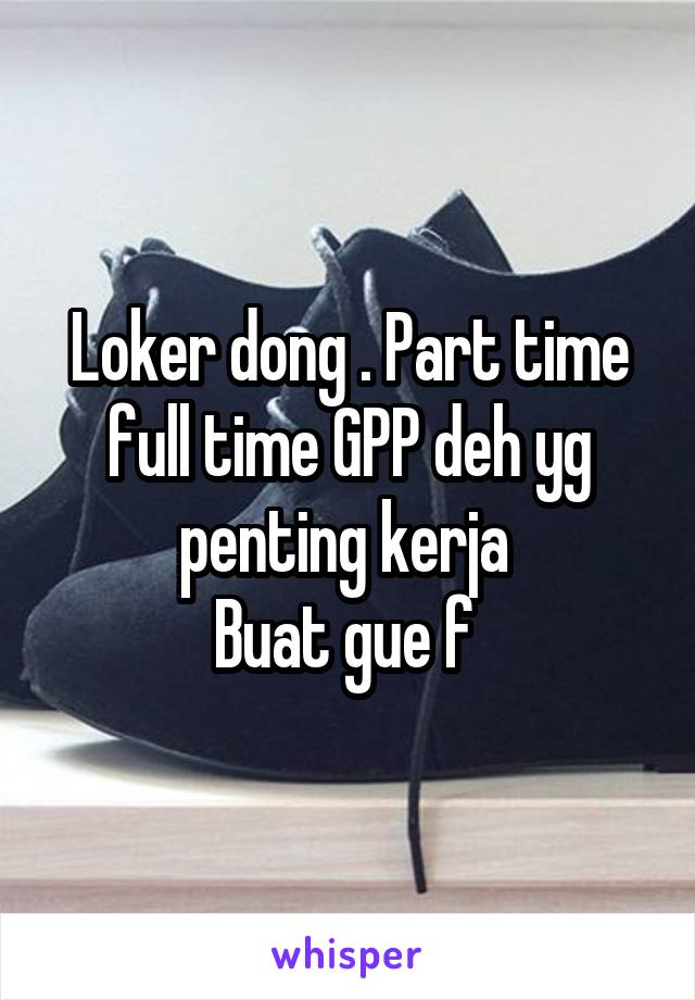 Loker dong . Part time full time GPP deh yg penting kerja  Buat gue f