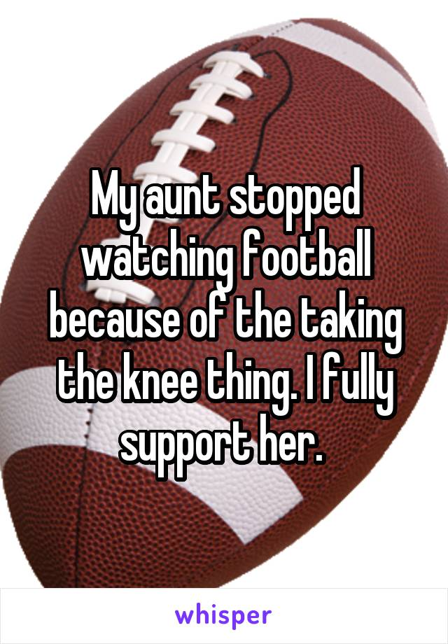 My aunt stopped watching football because of the taking the knee thing. I fully support her.