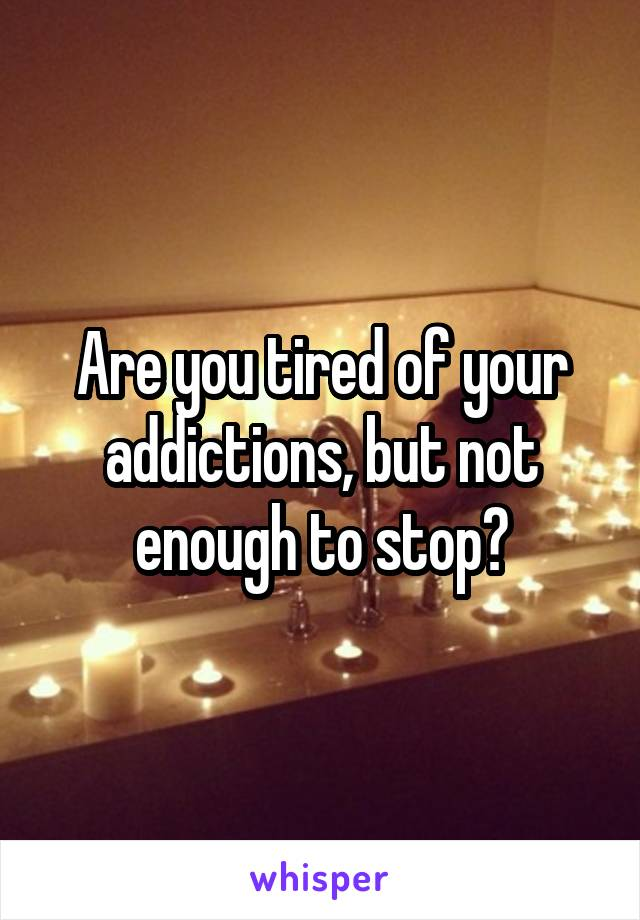 Are you tired of your addictions, but not enough to stop?