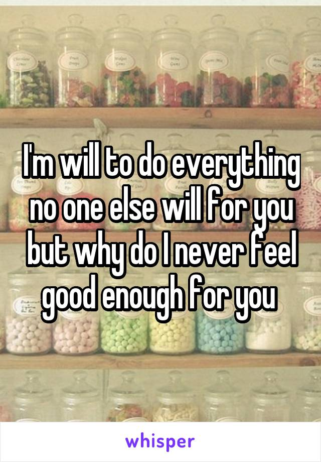 I'm will to do everything no one else will for you but why do I never feel good enough for you