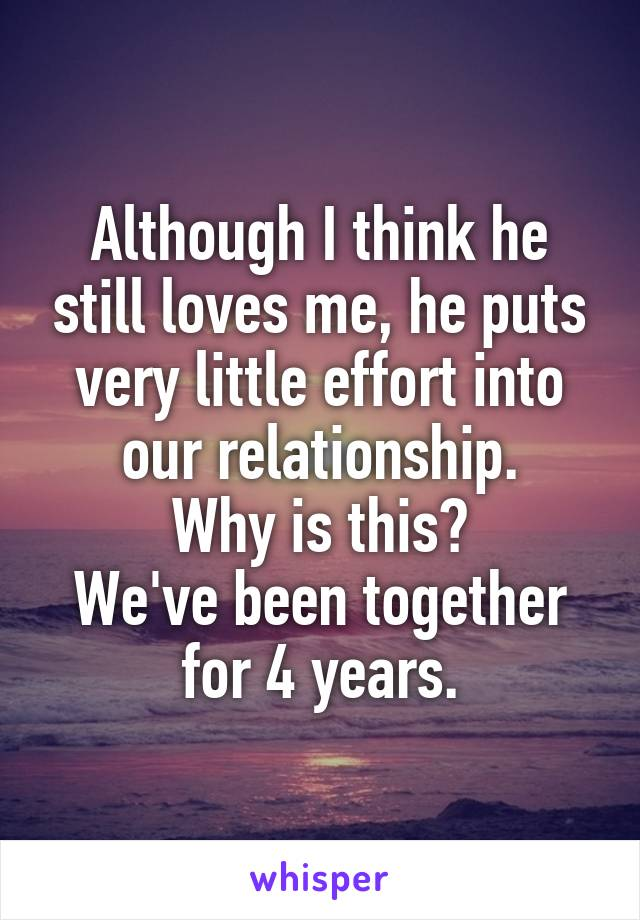 Although I think he still loves me, he puts very little effort into our relationship. Why is this? We've been together for 4 years.