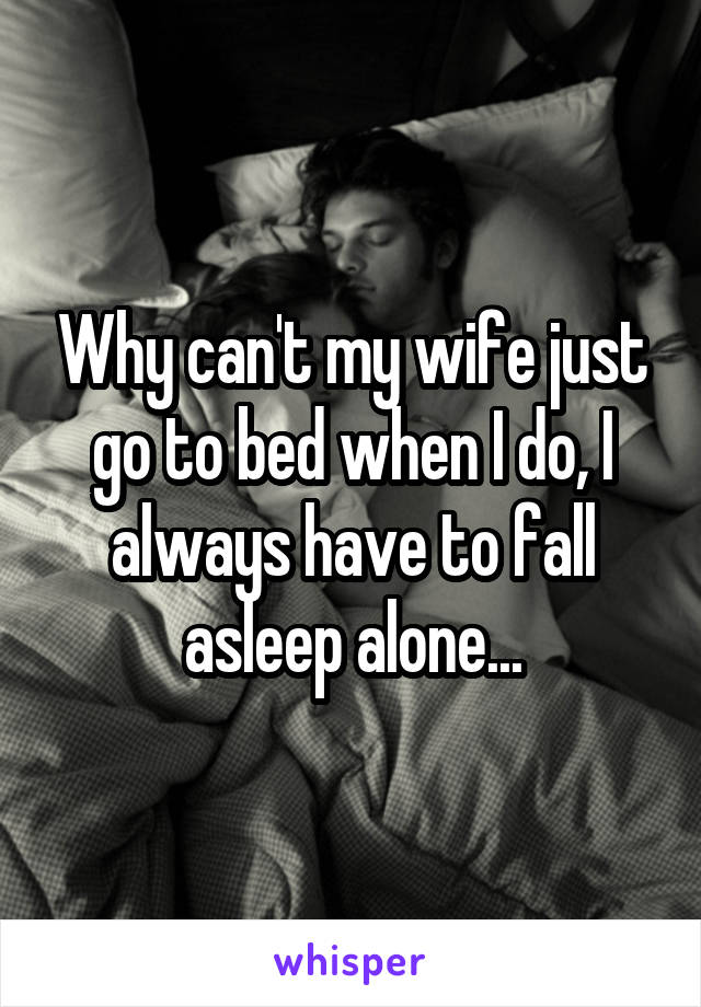 Why can't my wife just go to bed when I do, I always have to fall asleep alone...