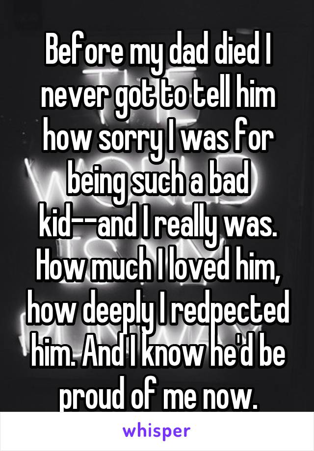 Before my dad died I never got to tell him how sorry I was for being such a bad kid--and I really was. How much I loved him, how deeply I redpected him. And I know he'd be proud of me now.