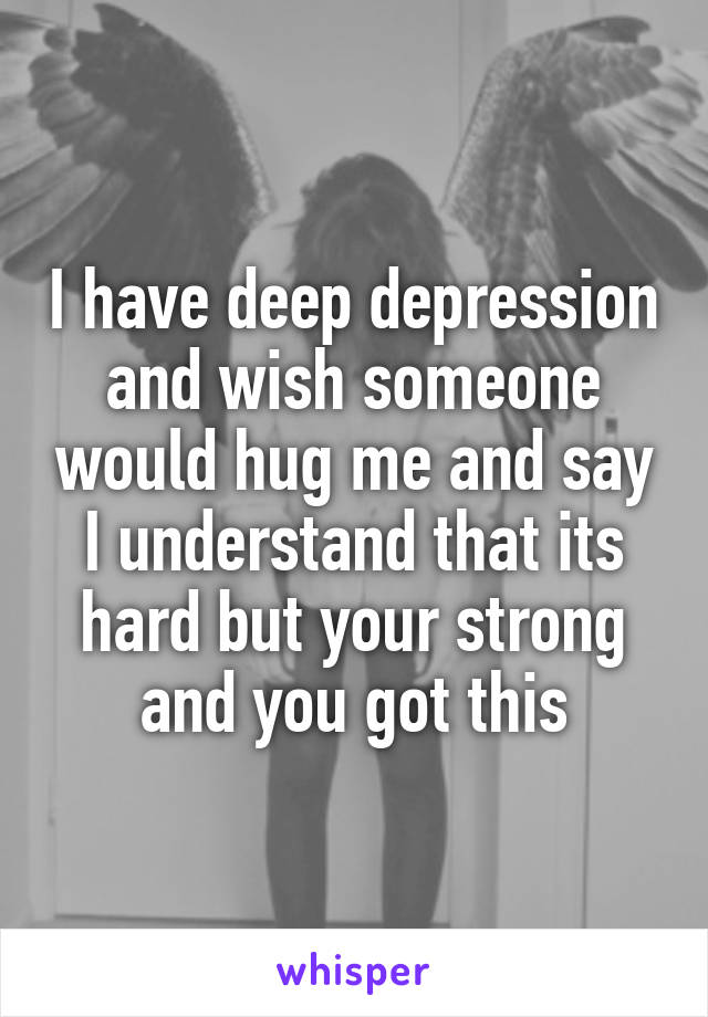 I have deep depression and wish someone would hug me and say I understand that its hard but your strong and you got this