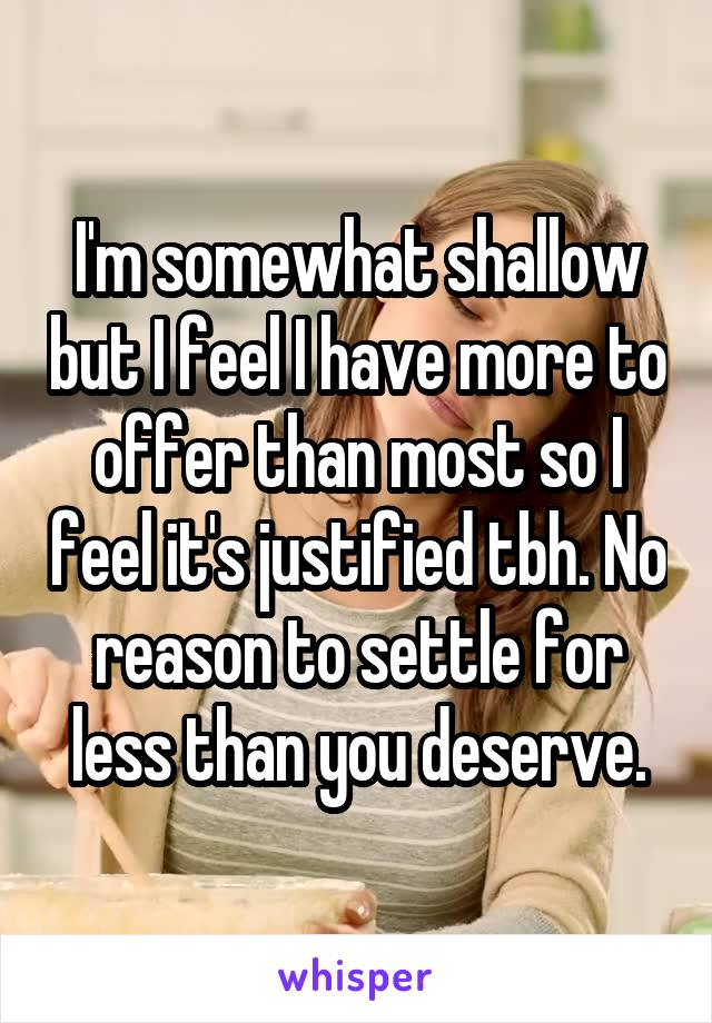 I'm somewhat shallow but I feel I have more to offer than most so I feel it's justified tbh. No reason to settle for less than you deserve.