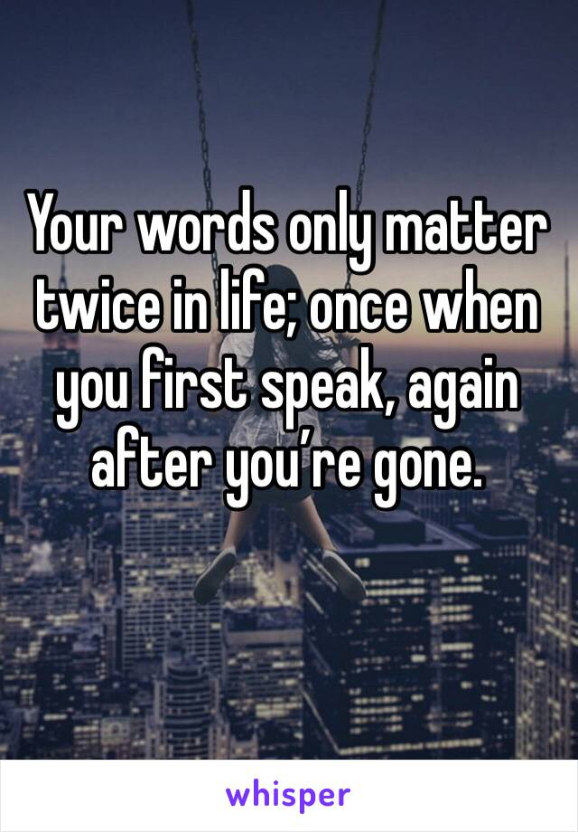 Your words only matter twice in life; once when you first speak, again after you're gone.