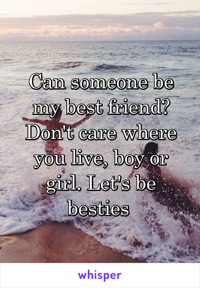 Can someone be my best friend? Don't care where you live, boy or girl. Let's be besties