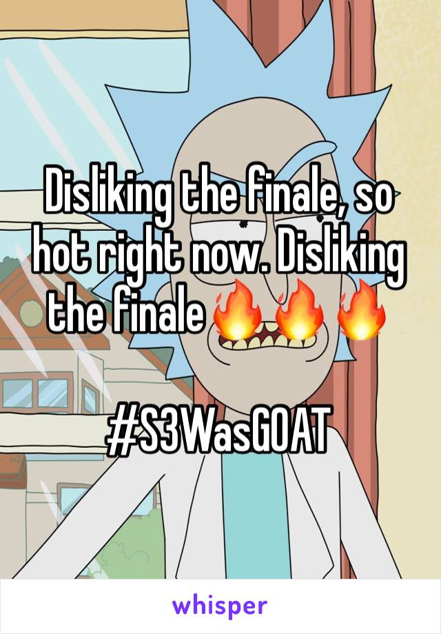 Disliking the finale, so hot right now. Disliking the finale🔥🔥🔥  #S3WasGOAT
