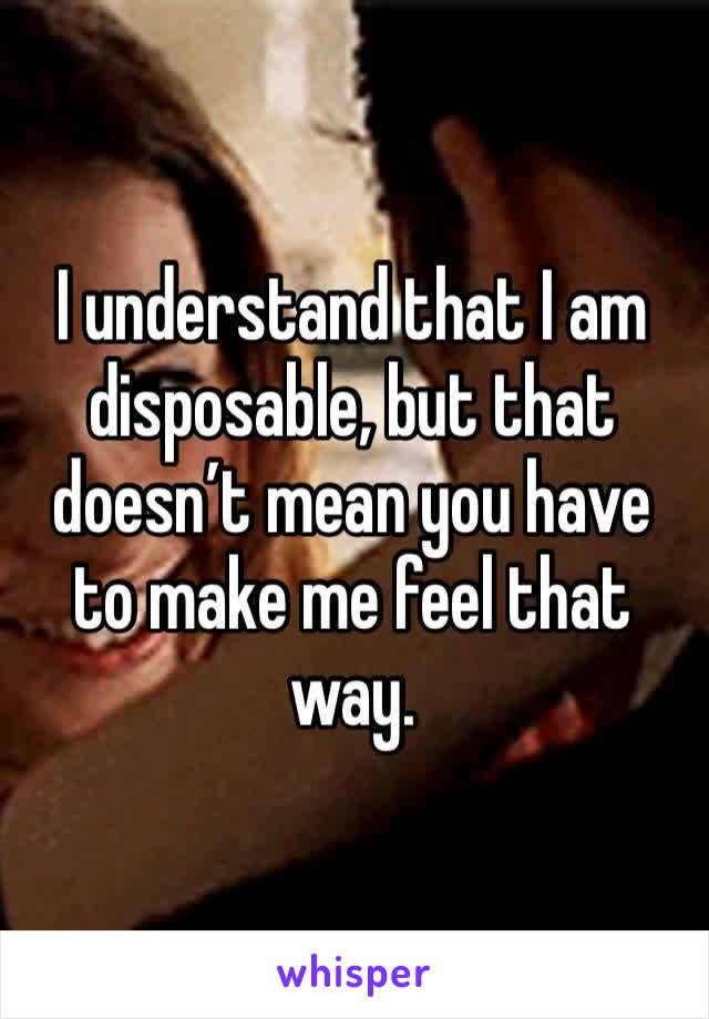 I understand that I am disposable, but that doesn't mean you have to make me feel that way.
