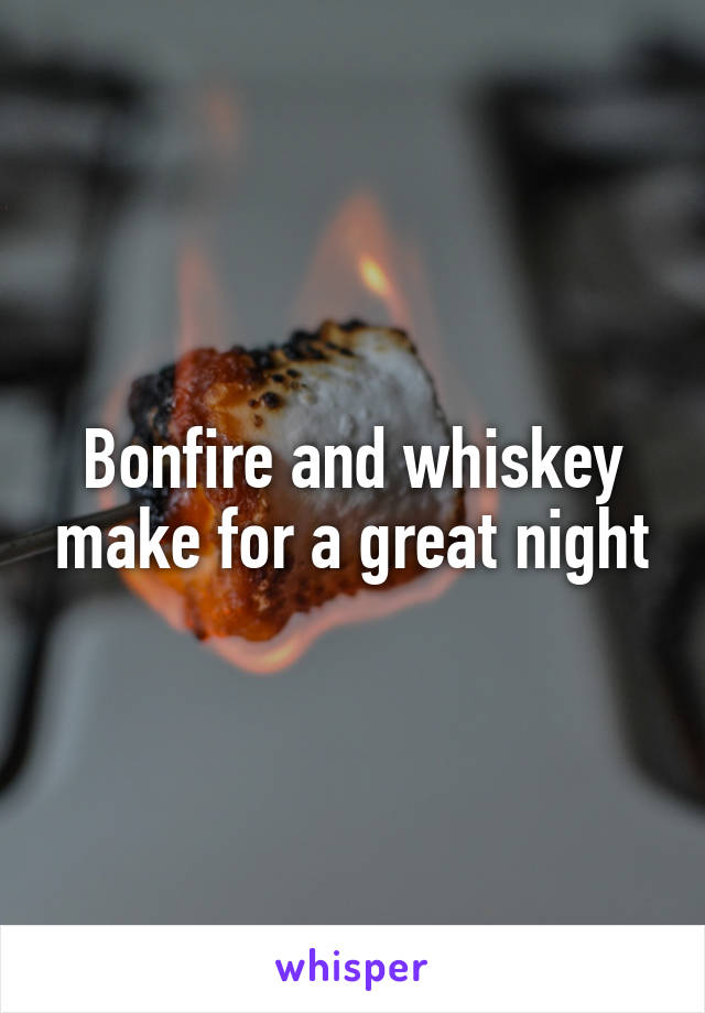 Bonfire and whiskey make for a great night