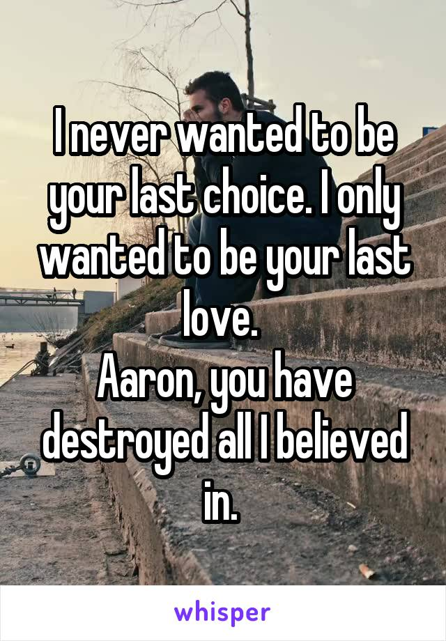I never wanted to be your last choice. I only wanted to be your last love.  Aaron, you have destroyed all I believed in.