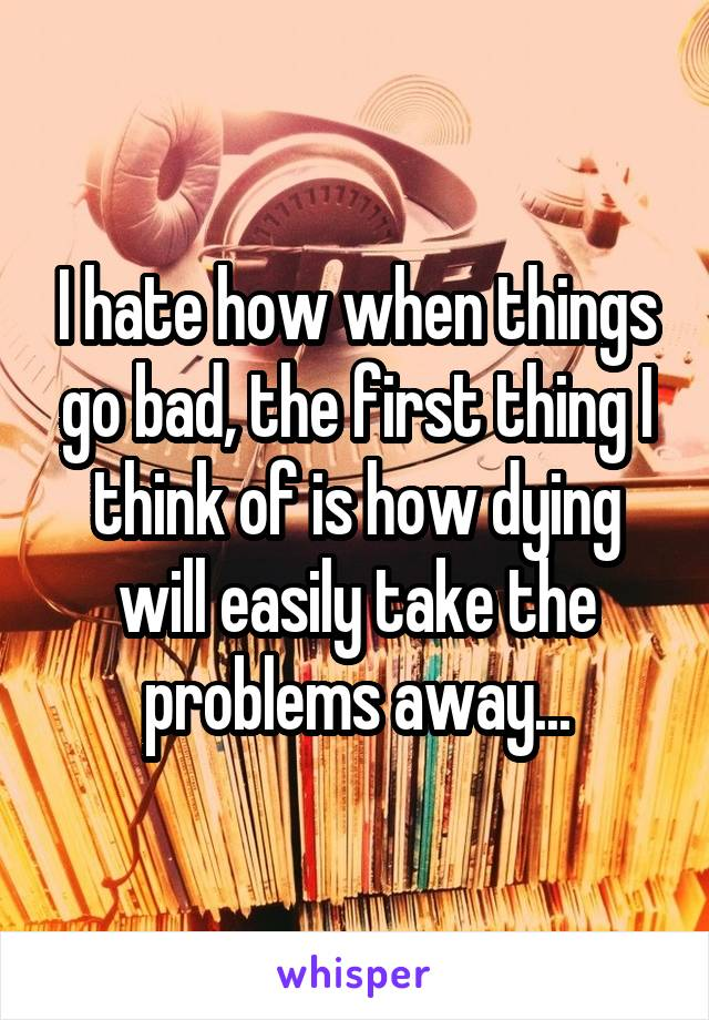 I hate how when things go bad, the first thing I think of is how dying will easily take the problems away...