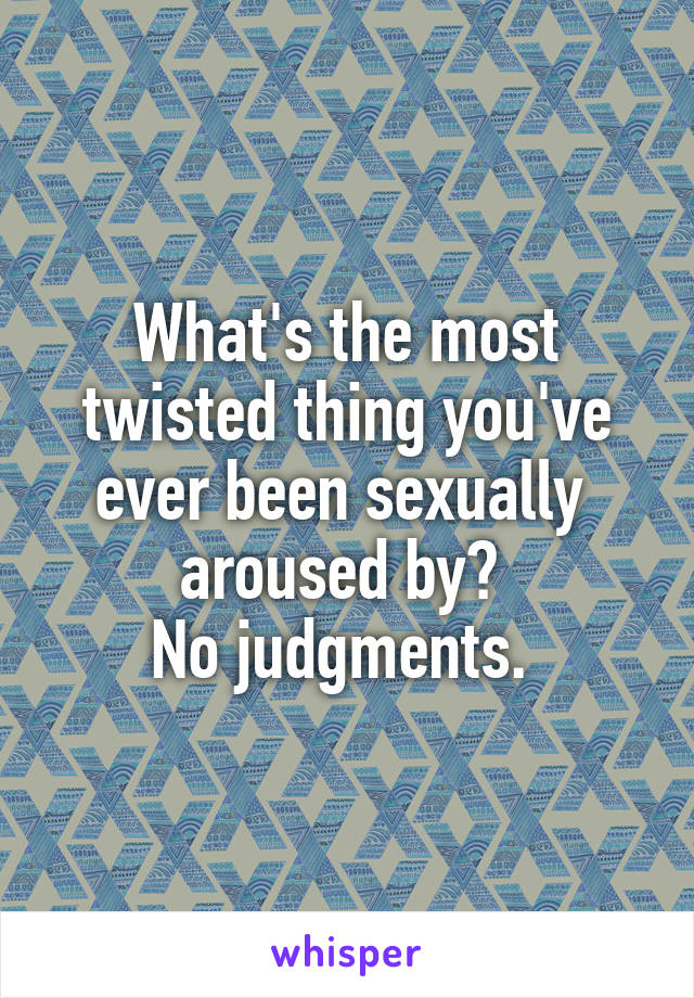 What's the most twisted thing you've ever been sexually  aroused by?  No judgments.