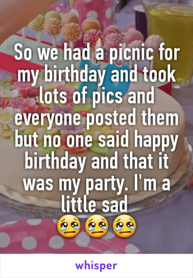 So we had a picnic for my birthday and took lots of pics and everyone posted them but no one said happy birthday and that it was my party. I'm a little sad  😢😢😢