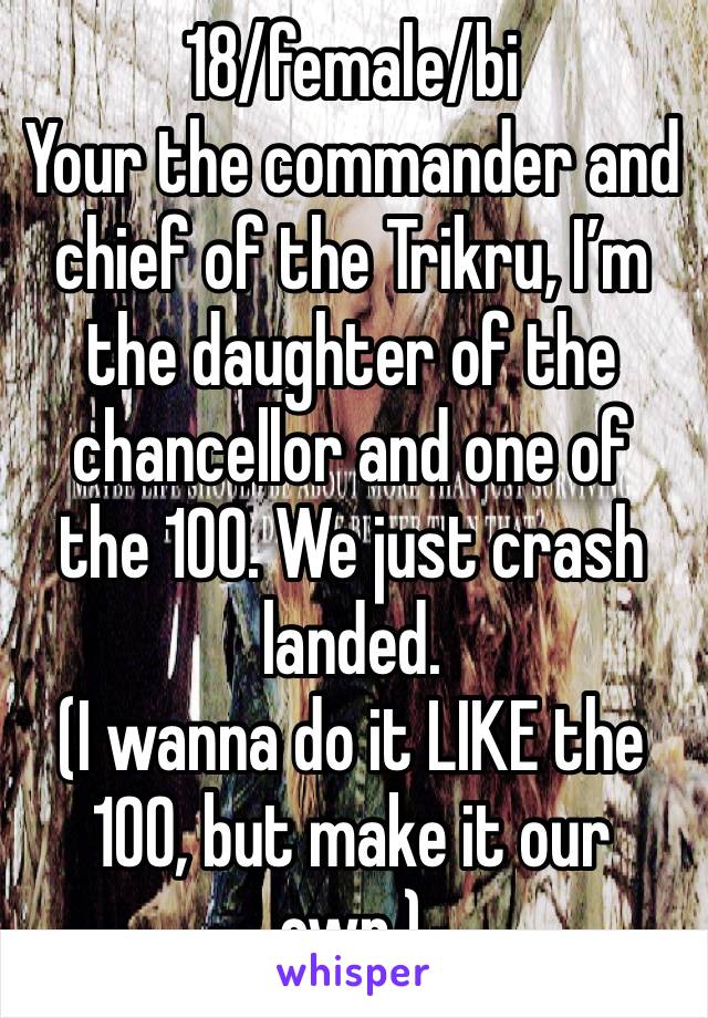 18/female/bi Your the commander and chief of the Trikru, I'm the daughter of the chancellor and one of the 100. We just crash landed.  (I wanna do it LIKE the 100, but make it our own.)