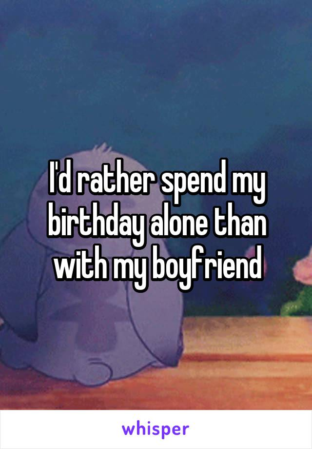 I'd rather spend my birthday alone than with my boyfriend