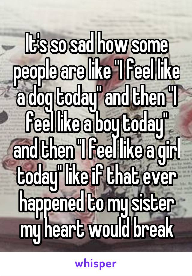 """It's so sad how some people are like """"I feel like a dog today"""" and then """"I feel like a boy today"""" and then """"I feel like a girl today"""" like if that ever happened to my sister my heart would break"""