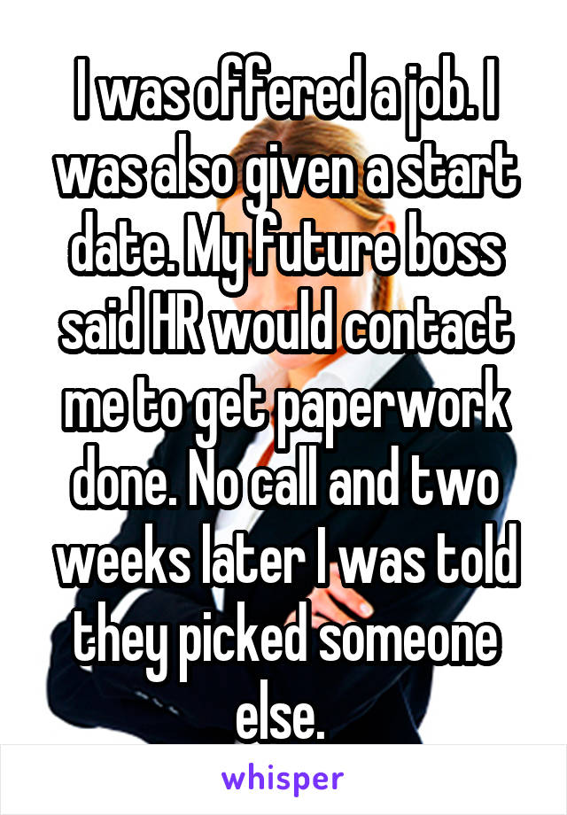 I was offered a job. I was also given a start date. My future boss said HR would contact me to get paperwork done. No call and two weeks later I was told they picked someone else.