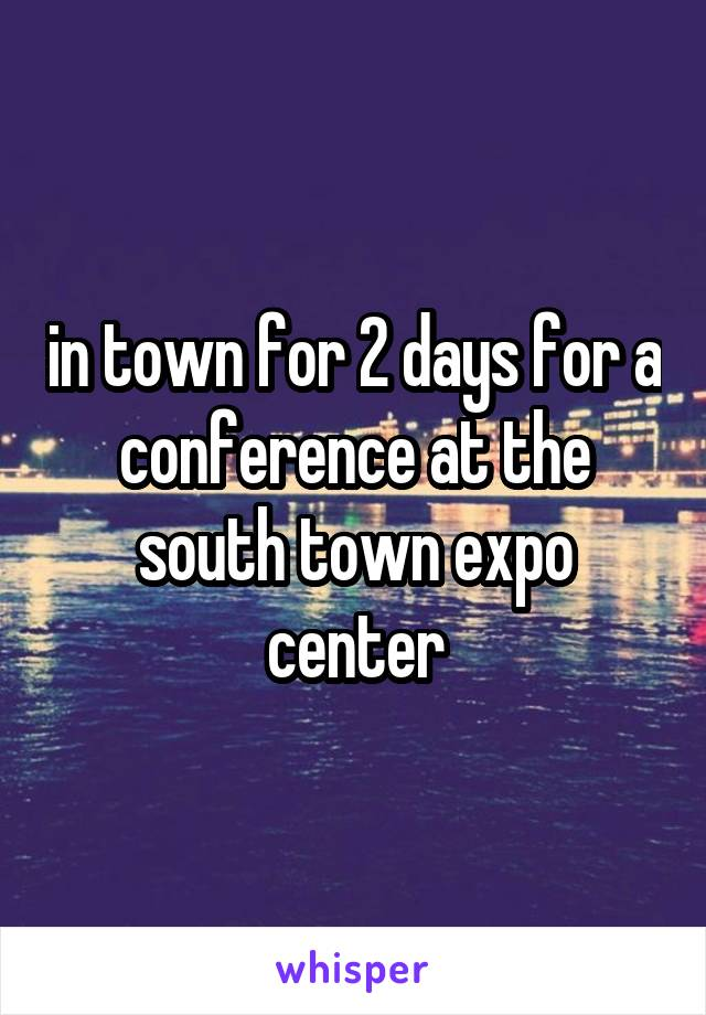 in town for 2 days for a conference at the south town expo center