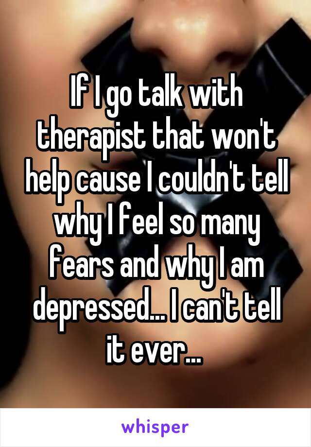 If I go talk with therapist that won't help cause I couldn't tell why I feel so many fears and why I am depressed... I can't tell it ever...
