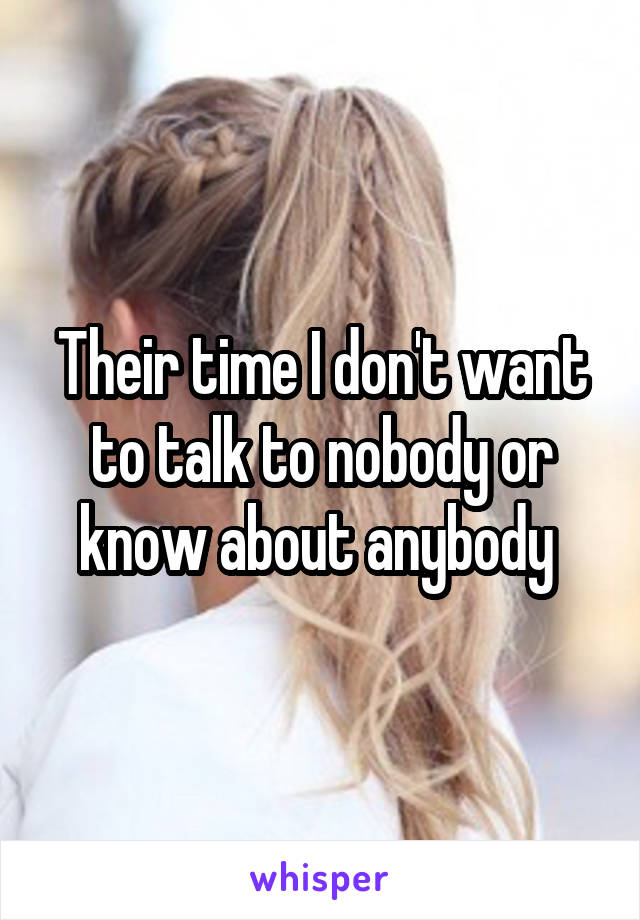 Their time I don't want to talk to nobody or know about anybody