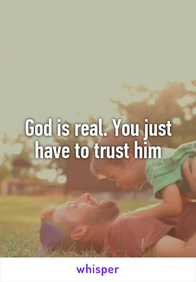 God is real. You just have to trust him