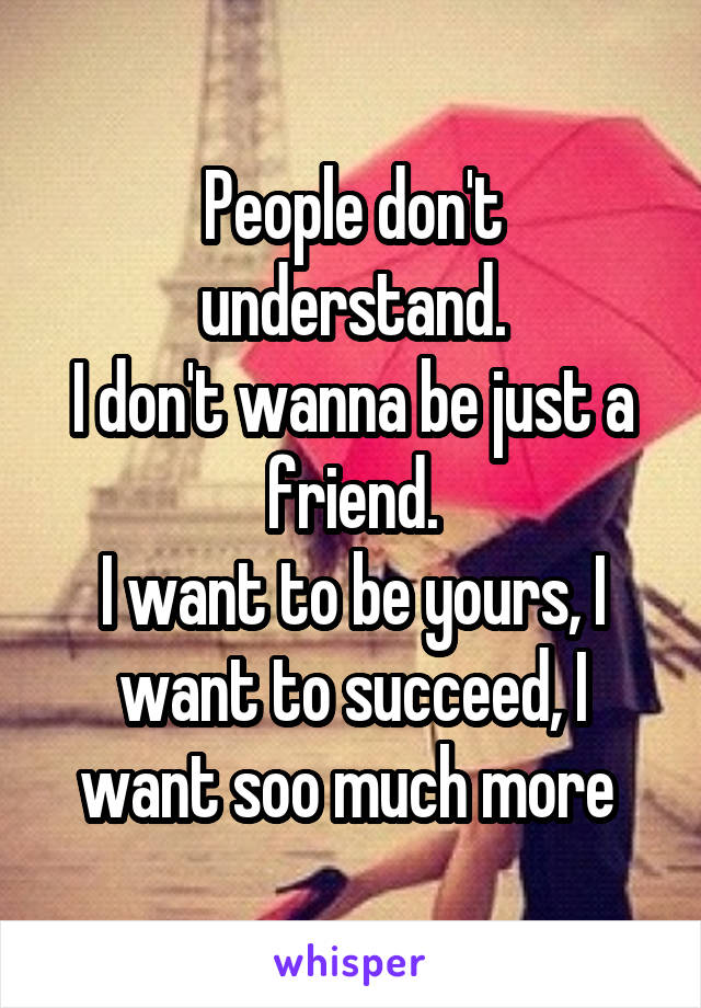 People don't understand. I don't wanna be just a friend. I want to be yours, I want to succeed, I want soo much more