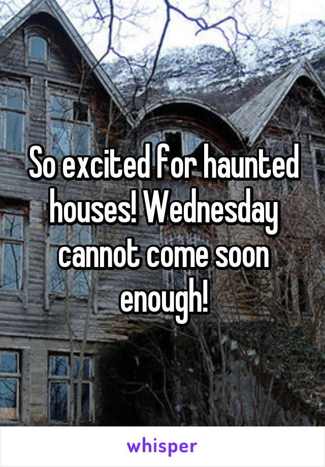 So excited for haunted houses! Wednesday cannot come soon enough!