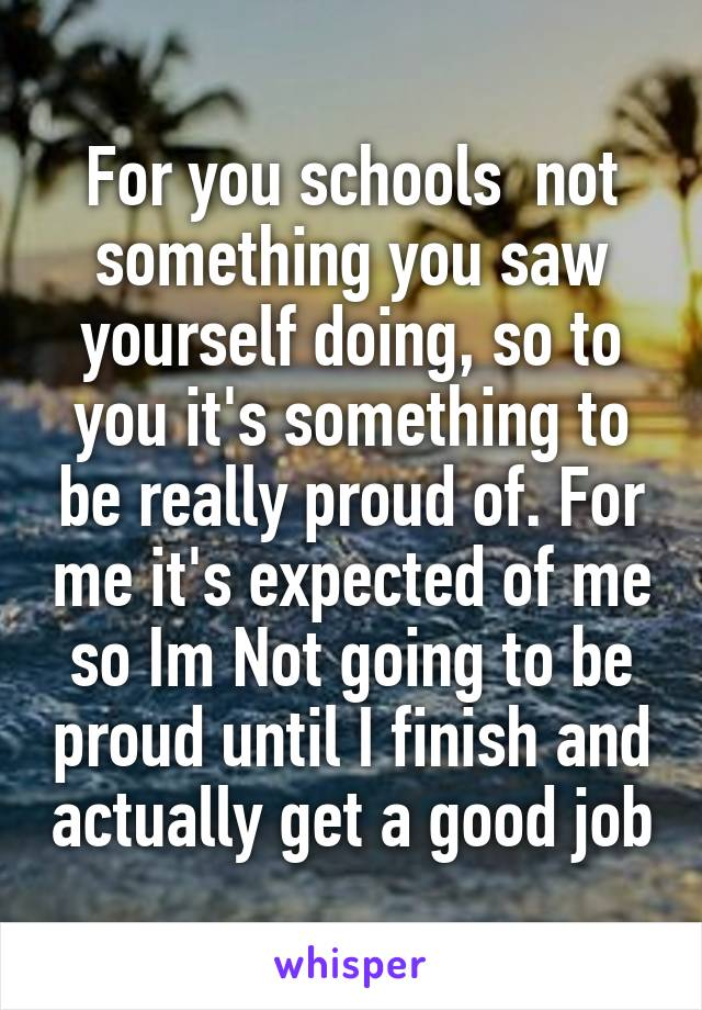 For you schools  not something you saw yourself doing, so to you it's something to be really proud of. For me it's expected of me so Im Not going to be proud until I finish and actually get a good job