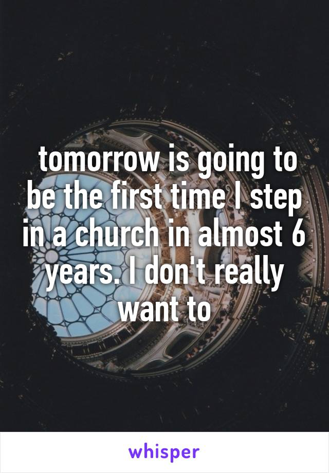 tomorrow is going to be the first time I step in a church in almost 6 years. I don't really want to