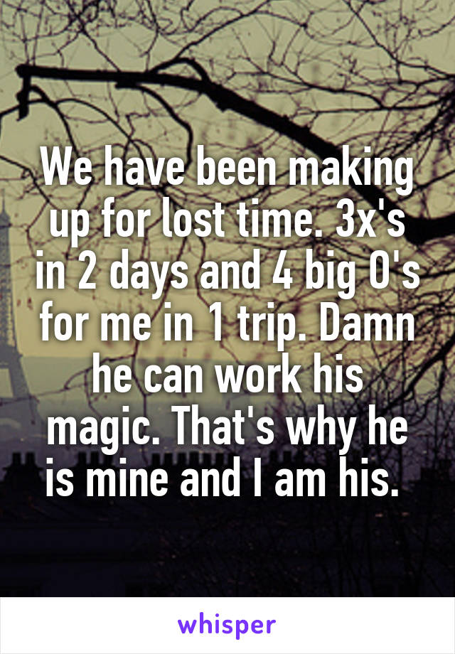 We have been making up for lost time. 3x's in 2 days and 4 big O's for me in 1 trip. Damn he can work his magic. That's why he is mine and I am his.