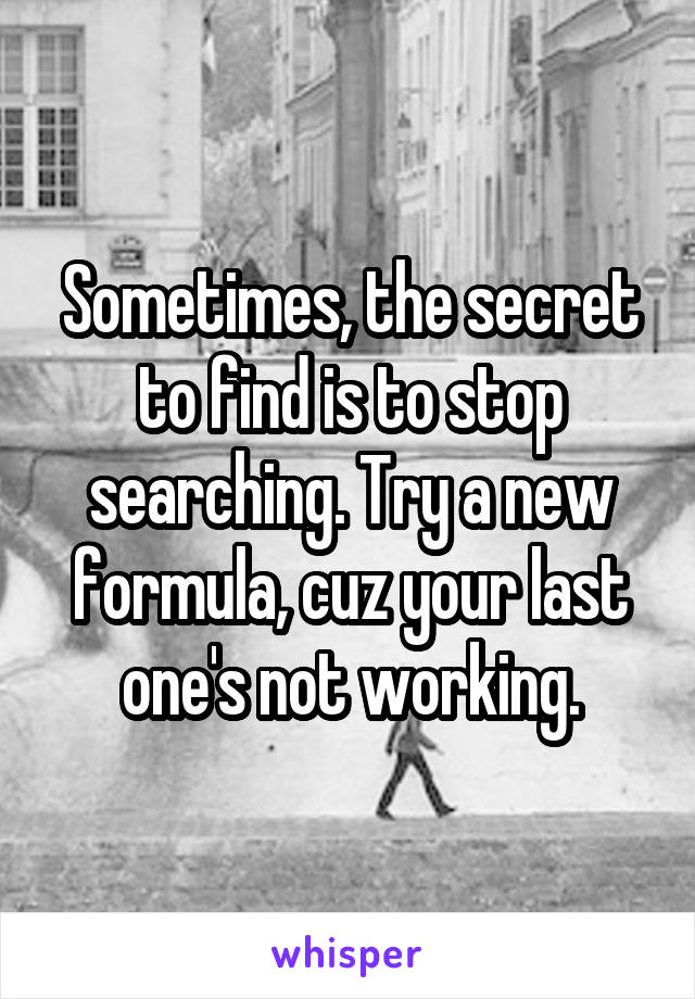 Sometimes, the secret to find is to stop searching. Try a new formula, cuz your last one's not working.