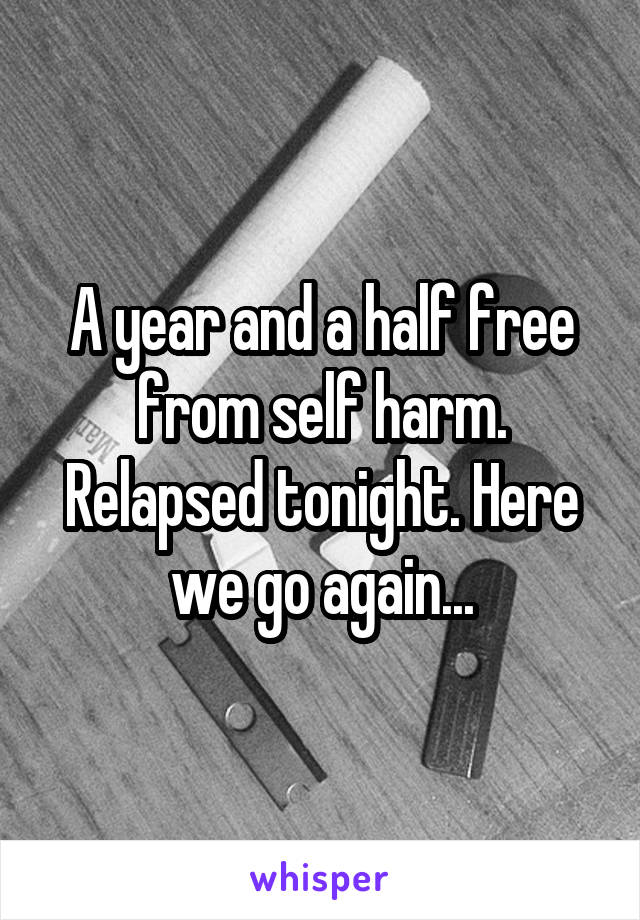 A year and a half free from self harm. Relapsed tonight. Here we go again...