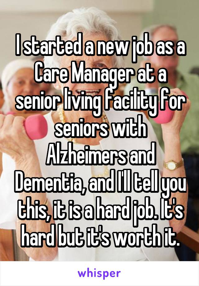 I started a new job as a Care Manager at a senior living facility for seniors with Alzheimers and Dementia, and I'll tell you this, it is a hard job. It's hard but it's worth it.