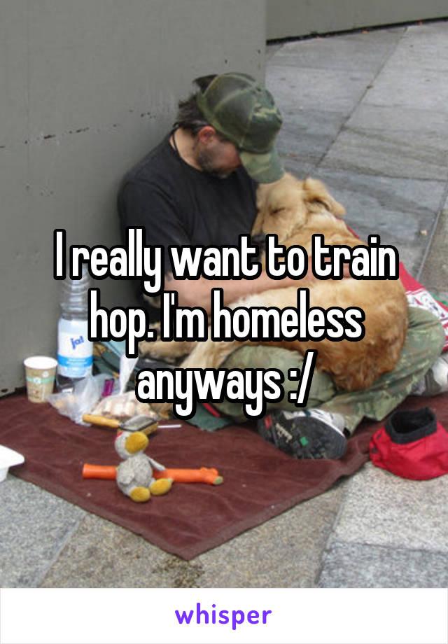 I really want to train hop. I'm homeless anyways :/