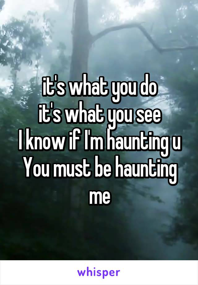 it's what you do it's what you see I know if I'm haunting u You must be haunting me