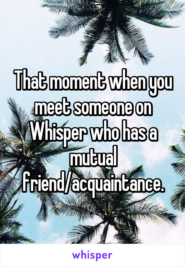 That moment when you meet someone on Whisper who has a mutual friend/acquaintance.
