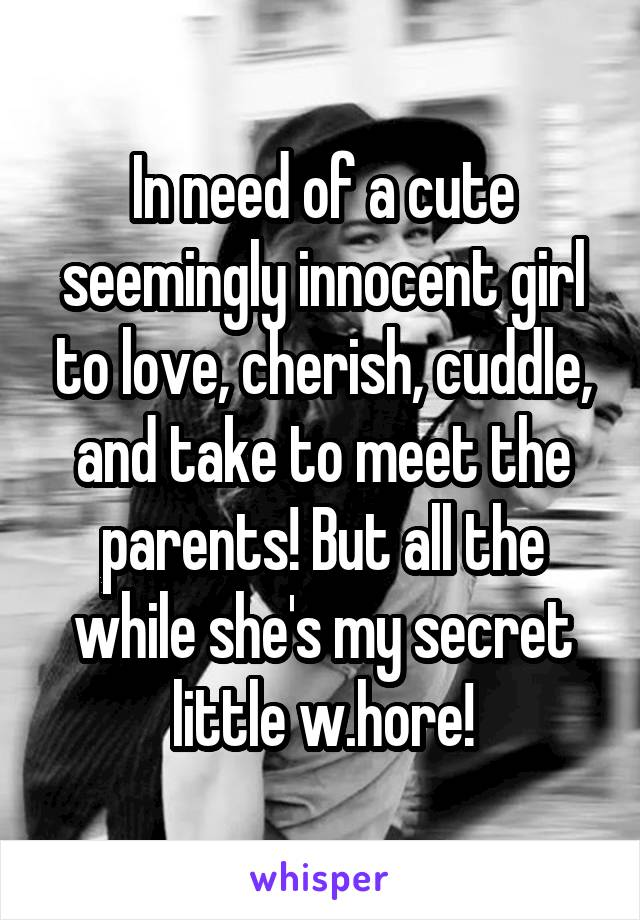 In need of a cute seemingly innocent girl to love, cherish, cuddle, and take to meet the parents! But all the while she's my secret little w.hore!