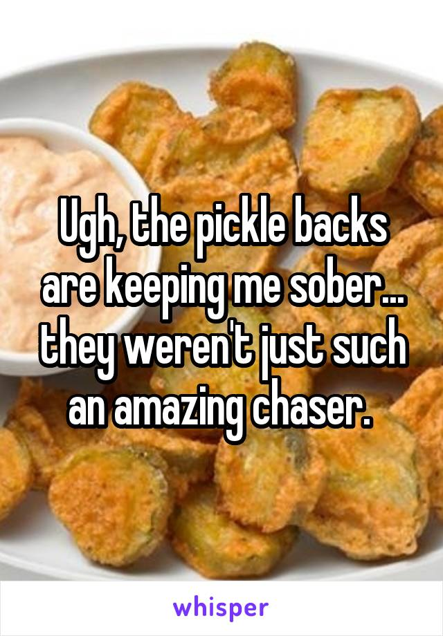 Ugh, the pickle backs are keeping me sober... they weren't just such an amazing chaser.