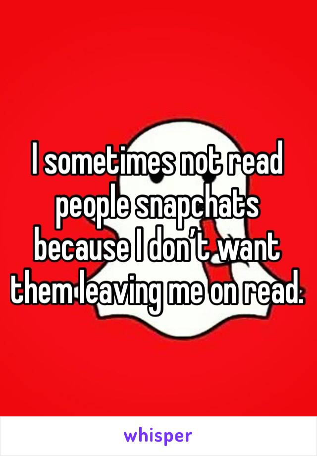 I sometimes not read people snapchats because I don't want them leaving me on read.