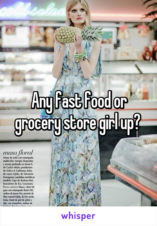 Any fast food or grocery store girl up?