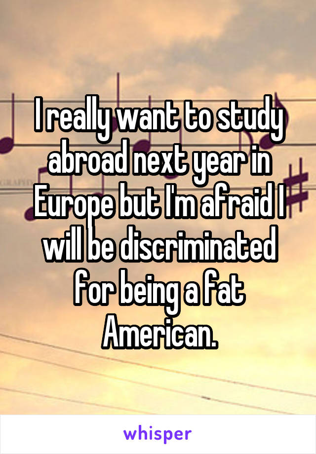 I really want to study abroad next year in Europe but I'm afraid I will be discriminated for being a fat American.