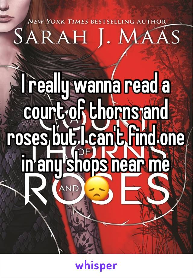 I really wanna read a court of thorns and roses but I can't find one in any shops near me 😞