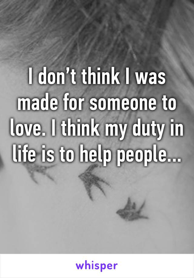 I don't think I was made for someone to love. I think my duty in life is to help people...
