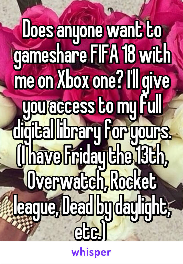 Does anyone want to gameshare FIFA 18 with me on Xbox one? I'll give you access to my full digital library for yours. (I have Friday the 13th, Overwatch, Rocket league, Dead by daylight, etc.)