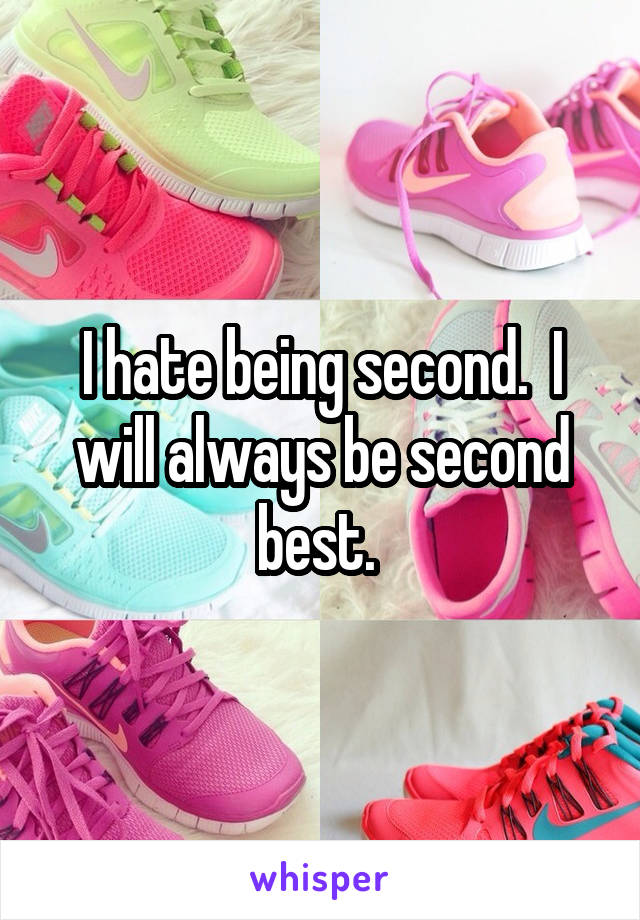 I hate being second.  I will always be second best.