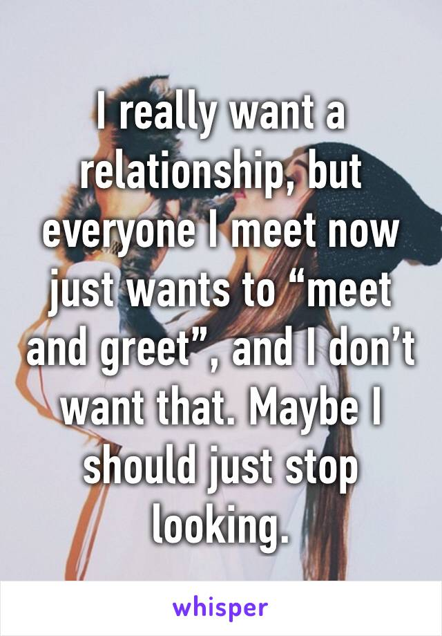 """I really want a relationship, but everyone I meet now just wants to """"meet and greet"""", and I don't want that. Maybe I should just stop looking."""